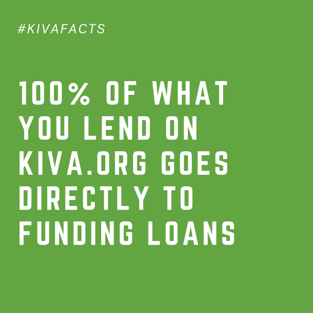 100% of what you lend on kiva.org goes directly to funding loans